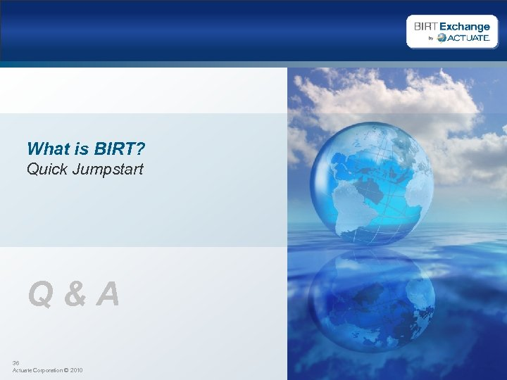 What is BIRT? Quick Jumpstart Q&A 36 Actuate Corporation © 2010
