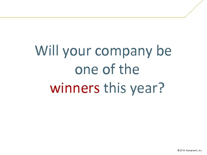 Will your company be one of the winners this year? © 2014 Humantech, Inc.