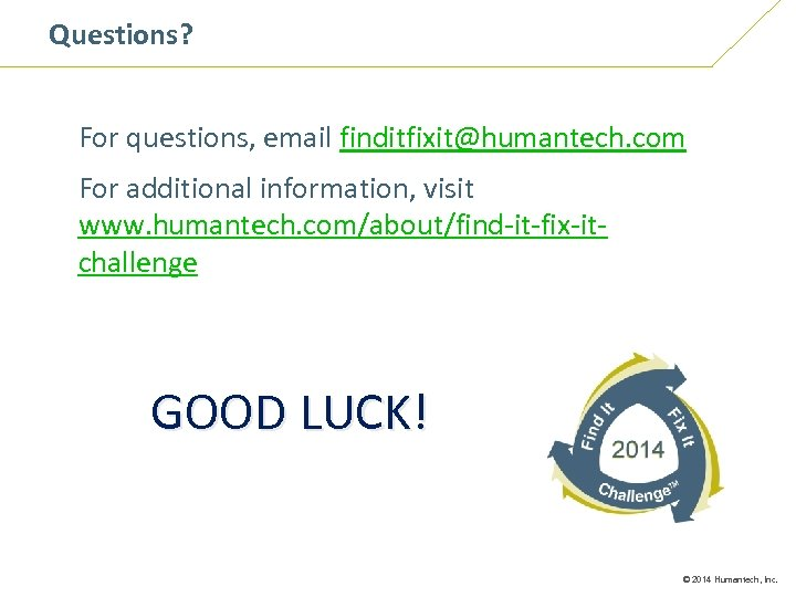 Questions? For questions, email finditfixit@humantech. com For additional information, visit www. humantech. com/about/find-it-fix-itchallenge GOOD