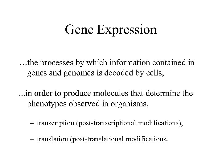 Gene Expression …the processes by which information contained in genes and genomes is decoded