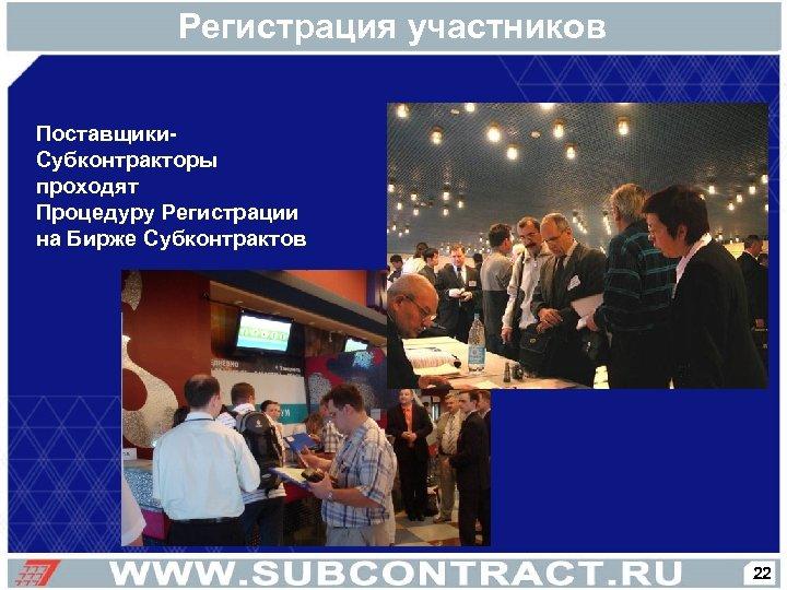 Регистрация участников Поставщики. Субконтракторы проходят Процедуру Регистрации на Бирже Субконтрактов 22