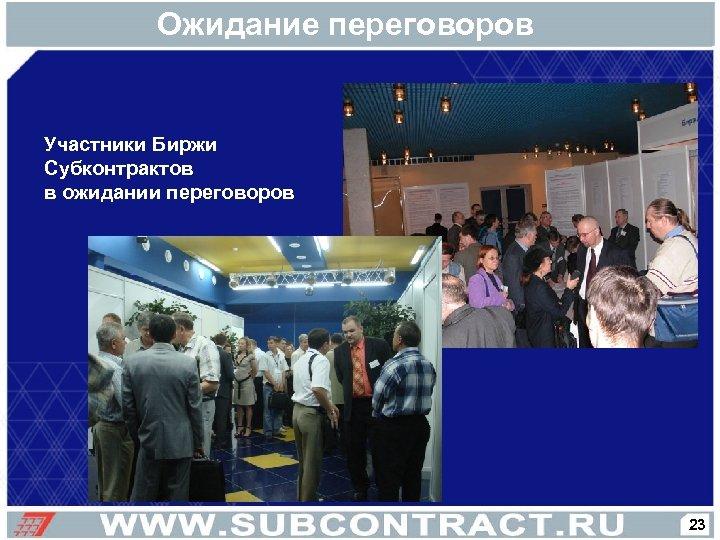 Ожидание переговоров Участники Биржи Субконтрактов в ожидании переговоров 23