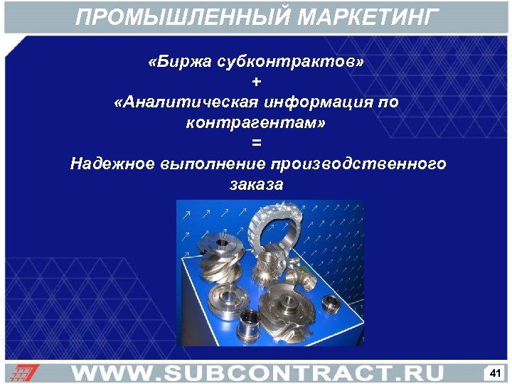 ПРОМЫШЛЕННЫЙ МАРКЕТИНГ «Биржа субконтрактов» + «Аналитическая информация по контрагентам» = Надежное выполнение производственного заказа