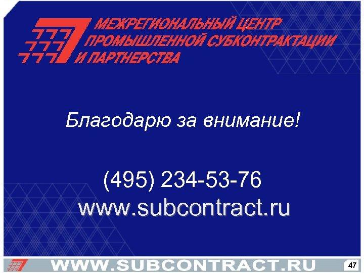Благодарю за внимание! (495) 234 -53 -76 www. subcontract. ru 47
