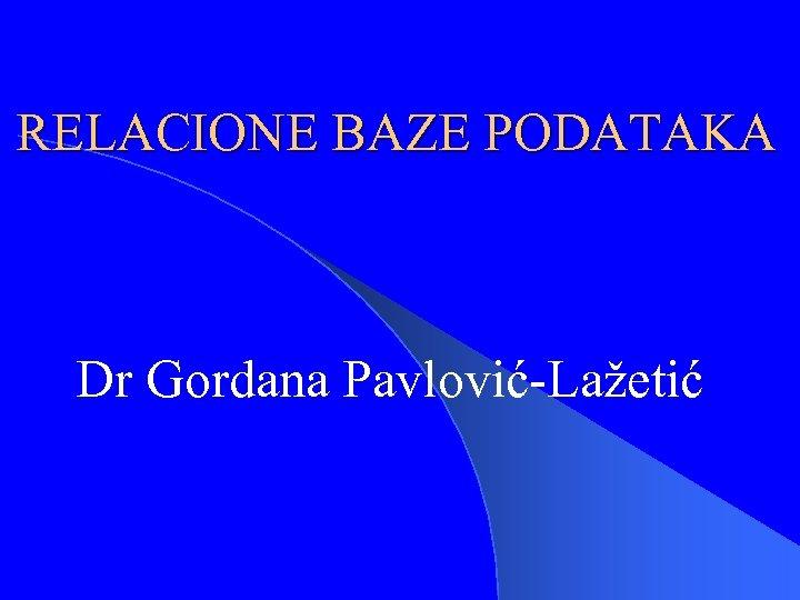 RELACIONE BAZE PODATAKA Dr Gordana Pavlović-Lažetić