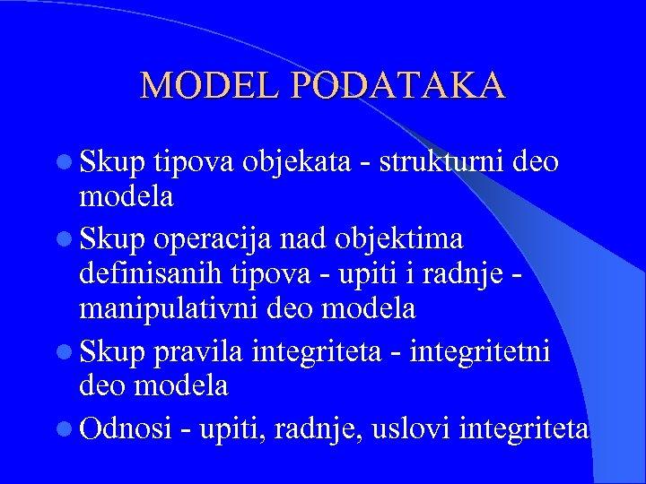 MODEL PODATAKA l Skup tipova objekata - strukturni deo modela l Skup operacija nad