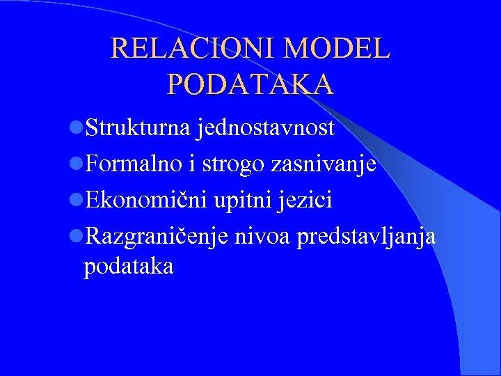 RELACIONI MODEL PODATAKA l. Strukturna jednostavnost l. Formalno i strogo zasnivanje l. Ekonomični upitni