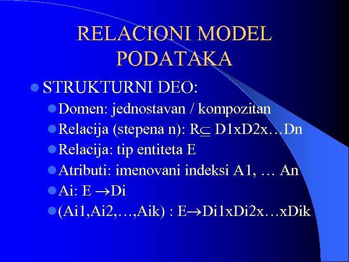 RELACIONI MODEL PODATAKA l STRUKTURNI DEO: l. Domen: jednostavan / kompozitan l. Relacija (stepena