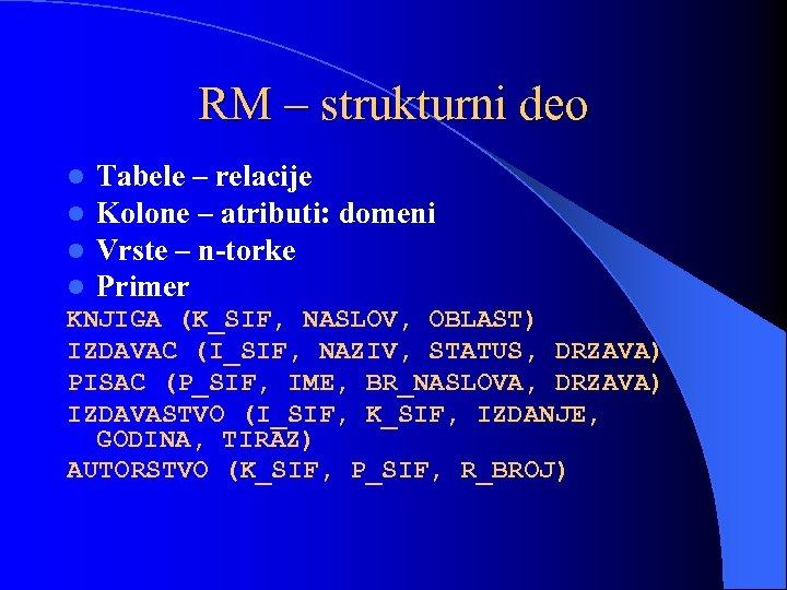 RM – strukturni deo l Tabele – relacije l Kolone – atributi: domeni l