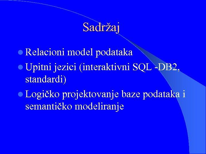 Sadržaj l Relacioni model podataka l Upitni jezici (interaktivni SQL -DB 2, standardi) l
