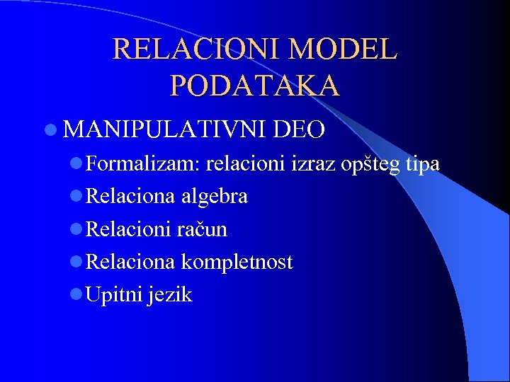 RELACIONI MODEL PODATAKA l MANIPULATIVNI DEO l. Formalizam: relacioni izraz opšteg tipa l. Relaciona