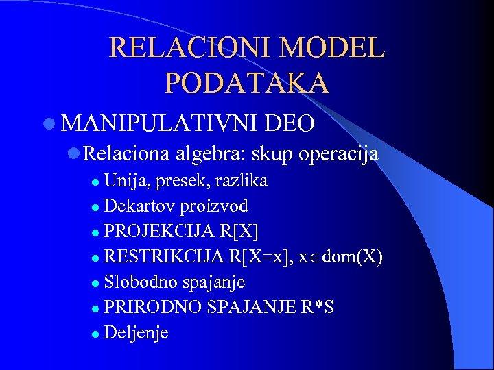 RELACIONI MODEL PODATAKA l MANIPULATIVNI DEO l. Relaciona algebra: skup operacija l Unija, presek,