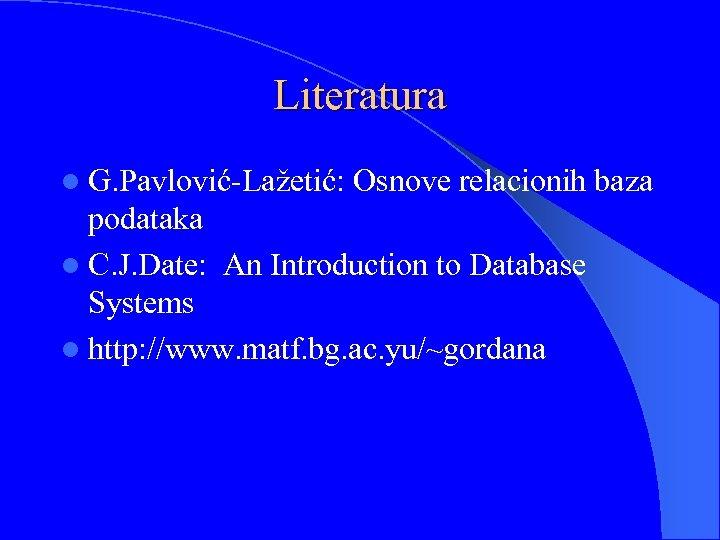 Literatura l G. Pavlović-Lažetić: Osnove relacionih baza podataka l C. J. Date: An Introduction