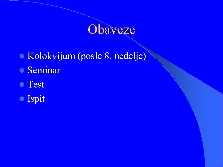 Obaveze l Kolokvijum l Seminar l Test l Ispit (posle 8. nedelje)