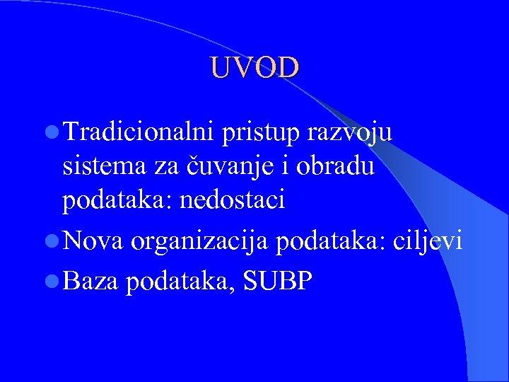 UVOD l Tradicionalni pristup razvoju sistema za čuvanje i obradu podataka: nedostaci l Nova