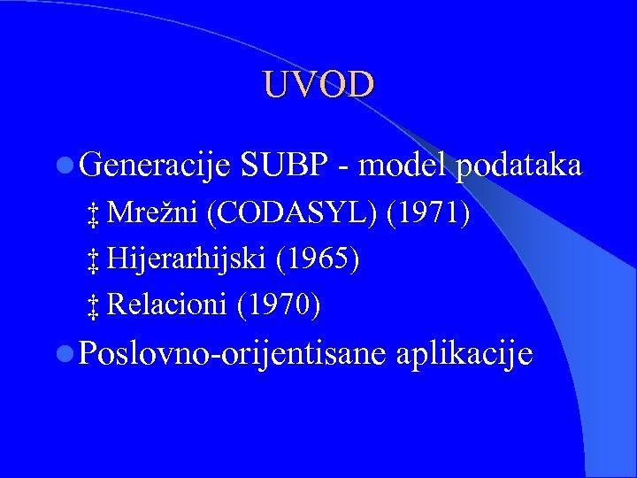 UVOD l Generacije SUBP - model podataka ‡ Mrežni (CODASYL) (1971) ‡ Hijerarhijski (1965)
