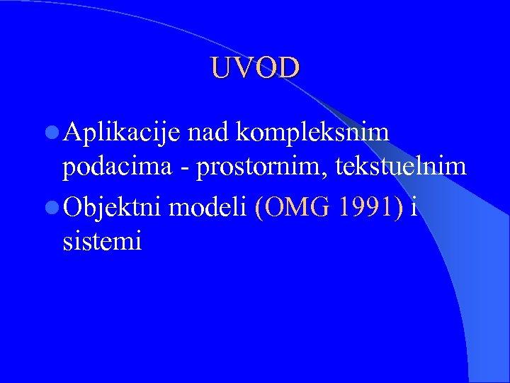 UVOD l Aplikacije nad kompleksnim podacima - prostornim, tekstuelnim l Objektni modeli (OMG 1991)