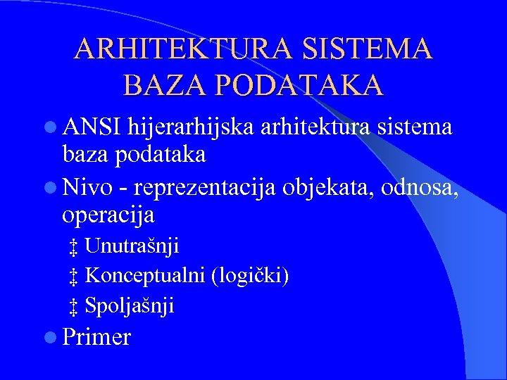 ARHITEKTURA SISTEMA BAZA PODATAKA l ANSI hijerarhijska arhitektura sistema baza podataka l Nivo -