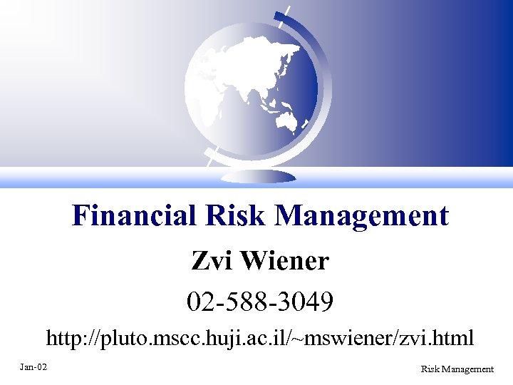 Financial Risk Management Zvi Wiener 02 -588 -3049 http: //pluto. mscc. huji. ac. il/~mswiener/zvi.