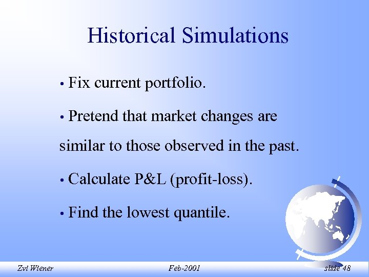 Historical Simulations • Fix current portfolio. • Pretend that market changes are similar to