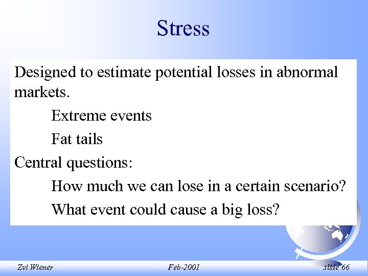 Stress Designed to estimate potential losses in abnormal markets. Extreme events Fat tails Central