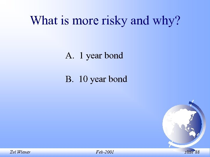 What is more risky and why? A. 1 year bond B. 10 year bond