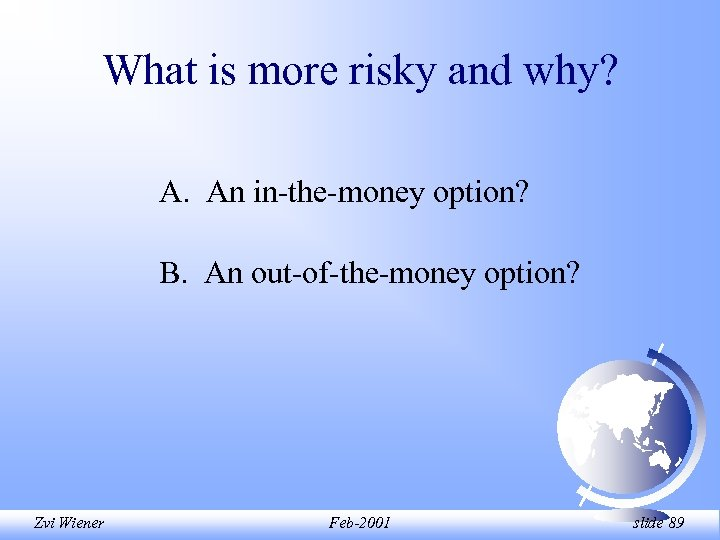 What is more risky and why? A. An in-the-money option? B. An out-of-the-money option?