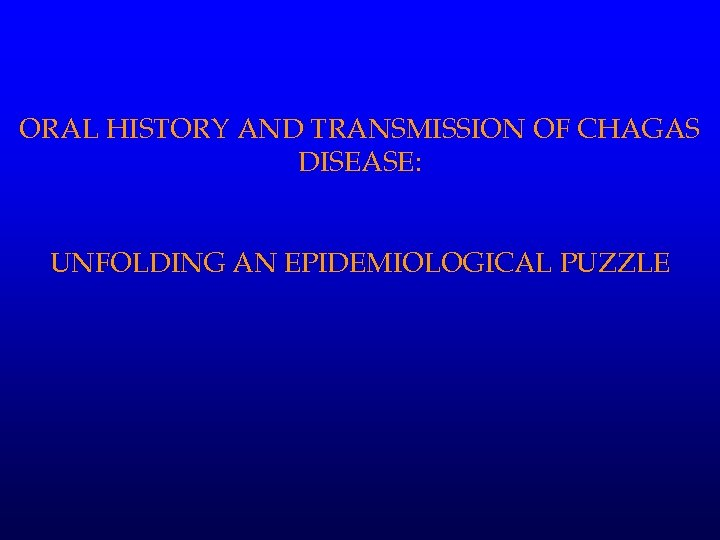 ORAL HISTORY AND TRANSMISSION OF CHAGAS DISEASE: UNFOLDING AN EPIDEMIOLOGICAL PUZZLE