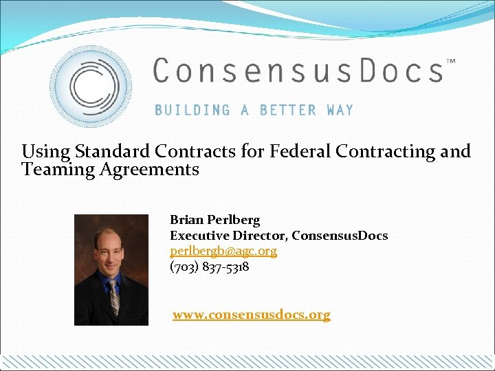 Using Standard Contracts for Federal Contracting and Teaming Agreements Brian Perlberg Executive Director, Consensus.