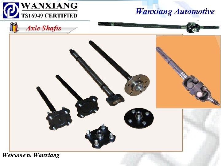 Wanxiang Automotive Axle Shafts Welcome to Wanxiang