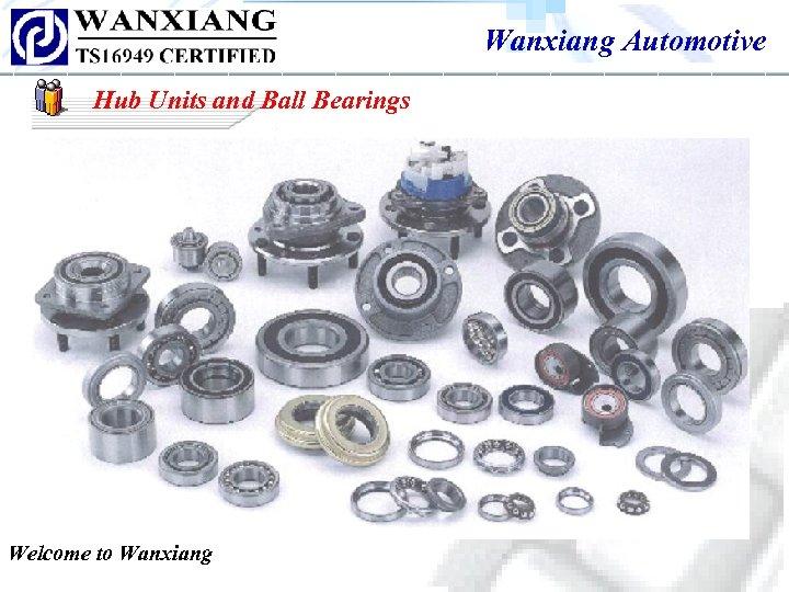 Wanxiang Automotive Hub Units and Ball Bearings Welcome to Wanxiang