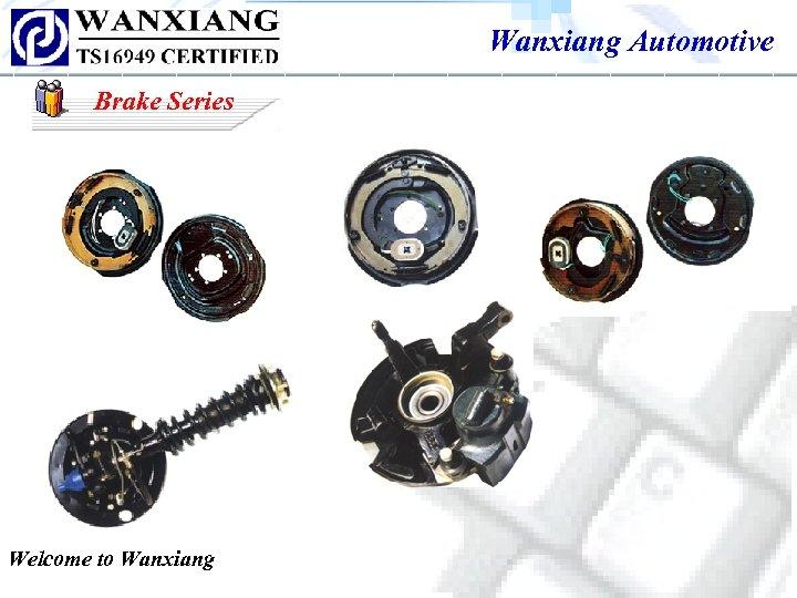 Wanxiang Automotive Brake Series Welcome to Wanxiang