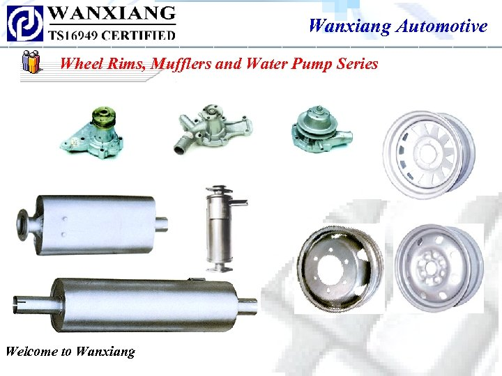 Wanxiang Automotive Wheel Rims, Mufflers and Water Pump Series Welcome to Wanxiang