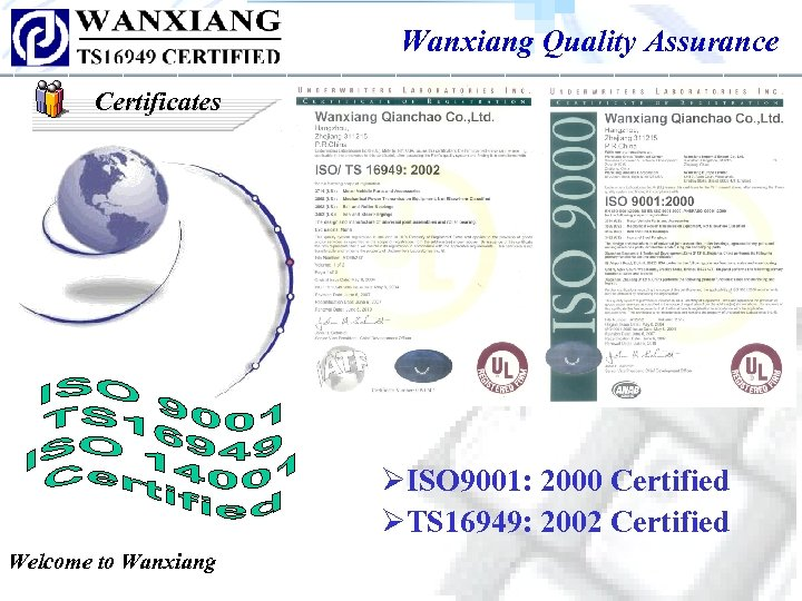 Wanxiang Quality Assurance Certificates ØISO 9001: 2000 Certified ØTS 16949: 2002 Certified Welcome to