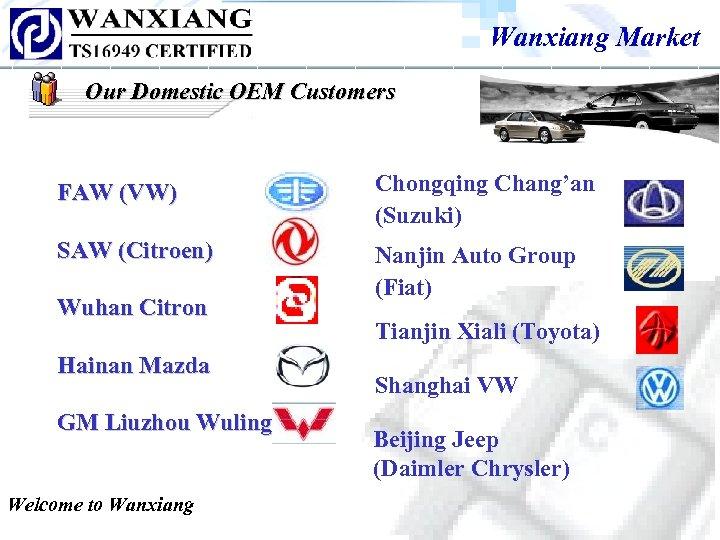 Wanxiang Market Our Domestic OEM Customers FAW (VW) Chongqing Chang'an (Suzuki) SAW (Citroen) Nanjin