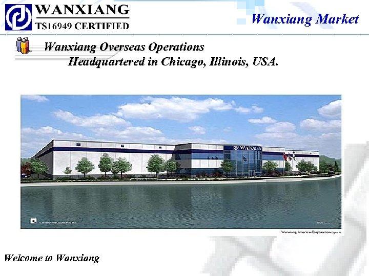 Wanxiang Market Wanxiang Overseas Operations Headquartered in Chicago, Illinois, USA. Welcome to Wanxiang