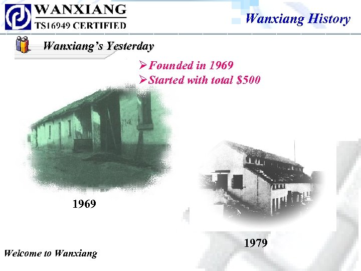 Wanxiang History Wanxiang's Yesterday ØFounded in 1969 ØStarted with total $500 1969 Welcome to