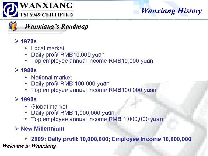 Wanxiang History Wanxiang's Roadmap Ø 1970 s • Local market • Daily profit RMB