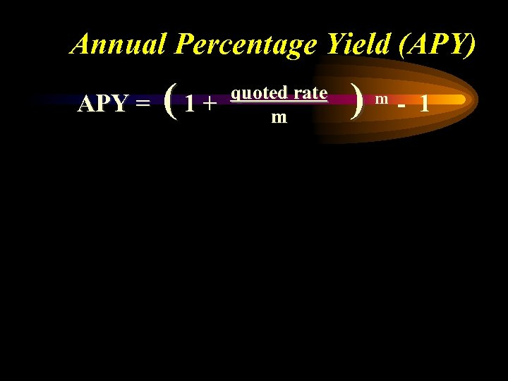 Annual Percentage Yield (APY) APY = (1+ quoted rate m ) m - 1