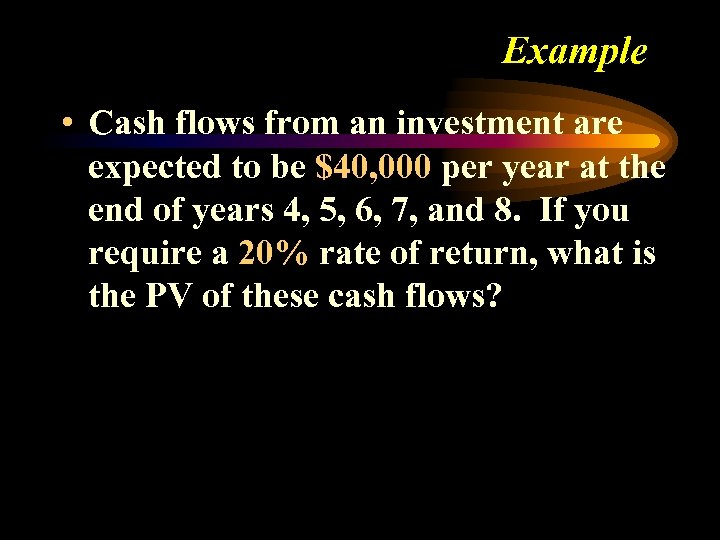 Example • Cash flows from an investment are expected to be $40, 000 per