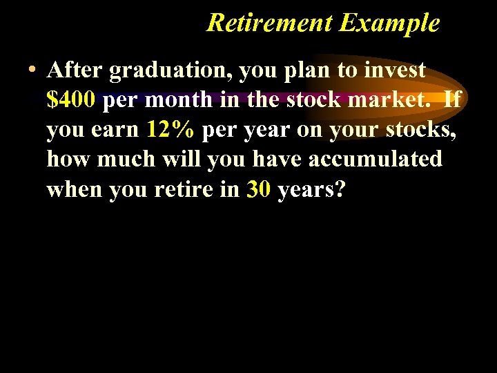 Retirement Example • After graduation, you plan to invest $400 per month in the