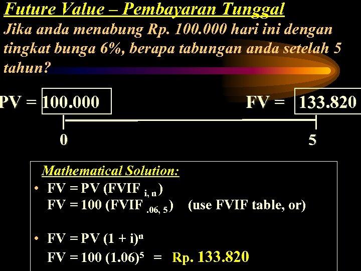 Future Value – Pembayaran Tunggal Jika anda menabung Rp. 100. 000 hari ini dengan