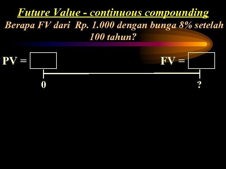 Future Value - continuous compounding Berapa FV dari Rp. 1. 000 dengan bunga 8%