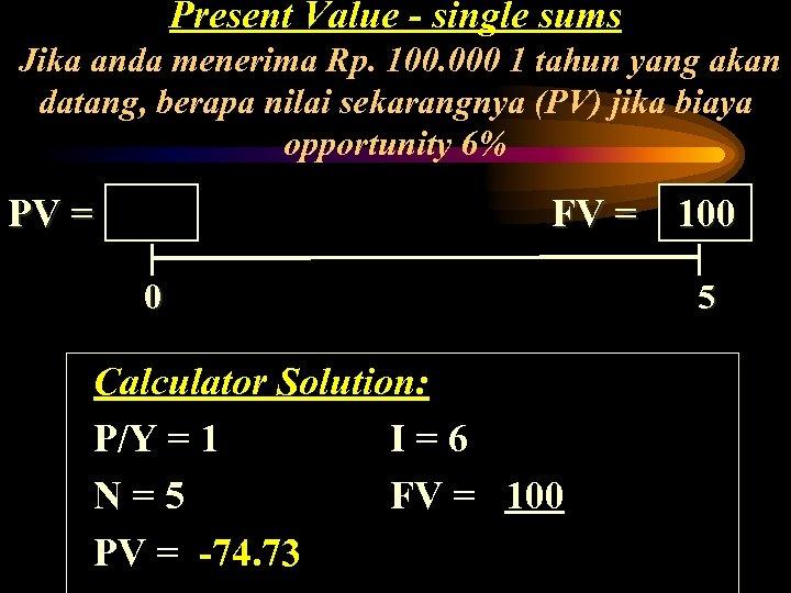 Present Value - single sums Jika anda menerima Rp. 100. 000 1 tahun yang