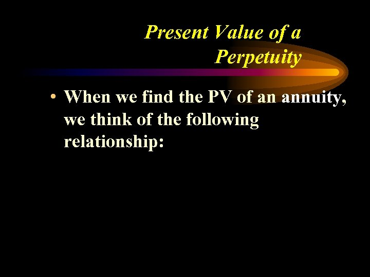 Present Value of a Perpetuity • When we find the PV of an annuity,