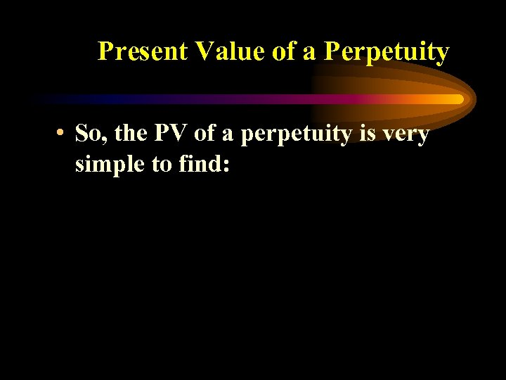 Present Value of a Perpetuity • So, the PV of a perpetuity is very
