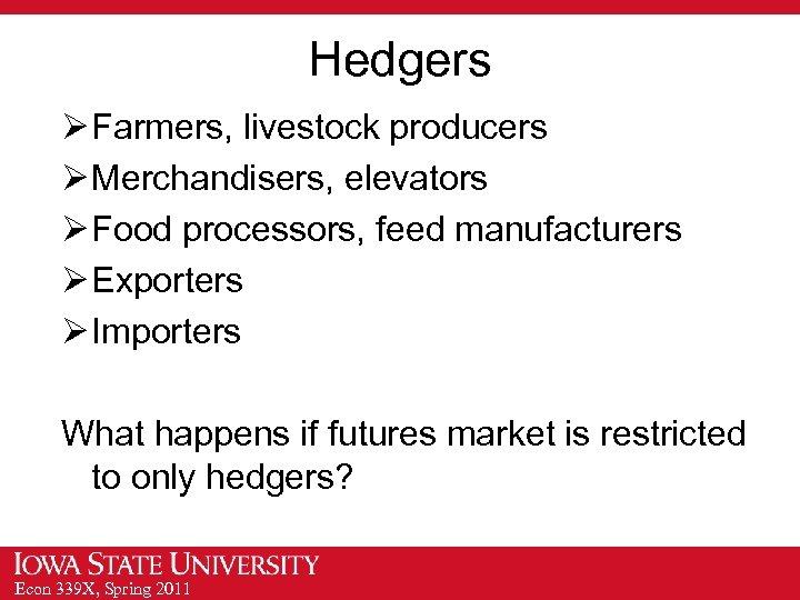 Hedgers Ø Farmers, livestock producers Ø Merchandisers, elevators Ø Food processors, feed manufacturers Ø