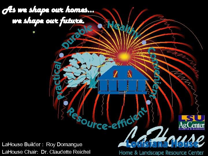 As we shape our homes… we shape our future. La. House Builder : Roy