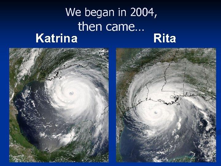 We began in 2004, Katrina then came… Rita