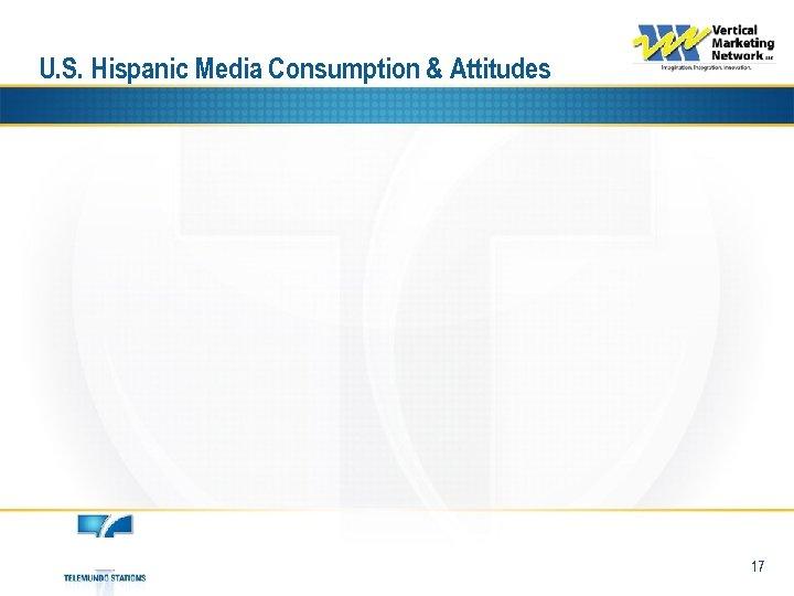 U. S. Hispanic Media Consumption & Attitudes 17